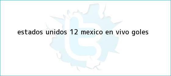 trinos de Estados Unidos 1-2 México en <b>vivo</b>: GOLES