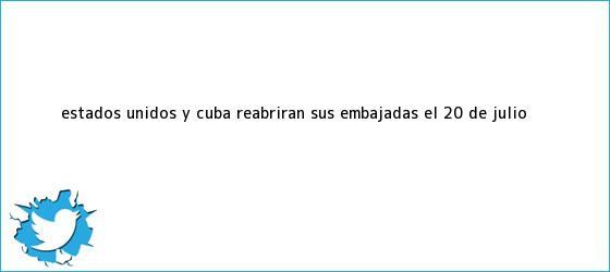 trinos de Estados Unidos y Cuba reabrirán sus embajadas el 20 de <b>julio</b>