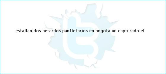 trinos de Estallan dos <b>petardos</b> panfletarios en <b>Bogotá</b>: un capturado | El <b>...</b>