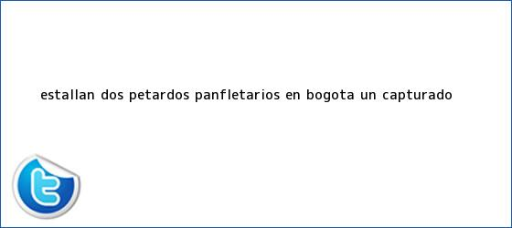 trinos de Estallan dos <b>petardos</b> panfletarios en <b>Bogotá</b>: un capturado
