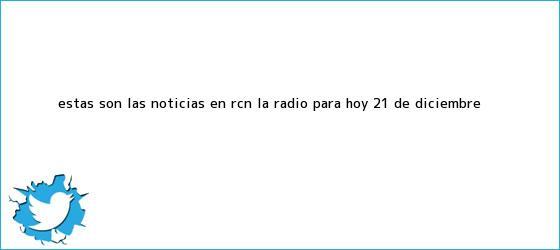 trinos de Estas son las <b>noticias</b> en RCN La Radio para hoy 21 de Diciembre <b>...</b>