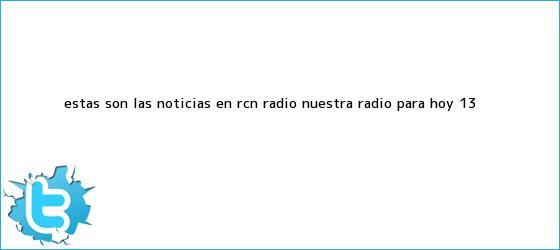 trinos de Estas son las Noticias en <b>RCN</b> Radio, Nuestra Radio, para hoy 13 <b>...</b>