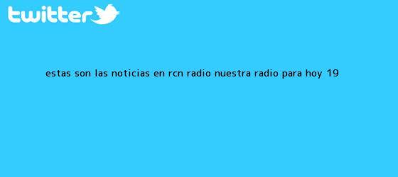 trinos de Estas son las Noticias en <b>RCN</b> Radio, Nuestra Radio para hoy 19 <b>...</b>