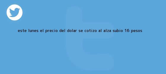 trinos de Este lunes, el <b>precio del dólar</b> se cotizó al alza: subió 16 pesos