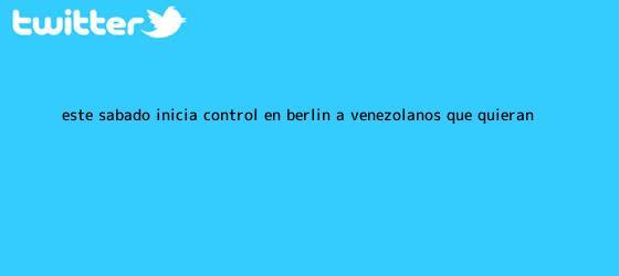 trinos de Este sábado inicia control en Berlín a venezolanos que quieran ...
