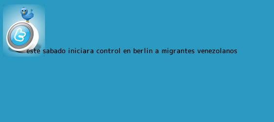 trinos de Este sábado iniciará control en Berlín a migrantes venezolanos