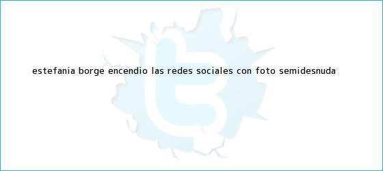 trinos de Estefanía Borge encendió las redes sociales con foto semidesnuda
