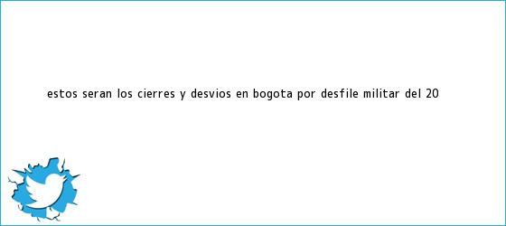 trinos de Estos serán los cierres y desvíos en <b>Bogotá</b> por <b>desfile</b> militar del <b>20</b> ...