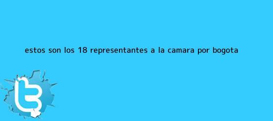 trinos de Estos son los 18 representantes a la Cámara por Bogotá