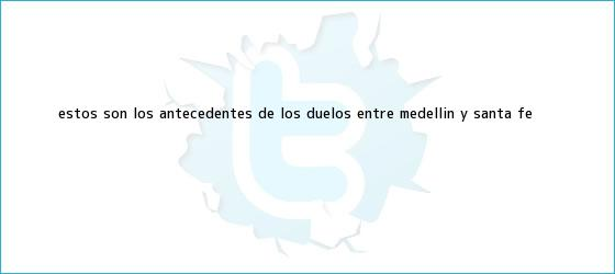 trinos de Estos son los antecedentes de los duelos entre Medellín y <b>Santa Fe</b>