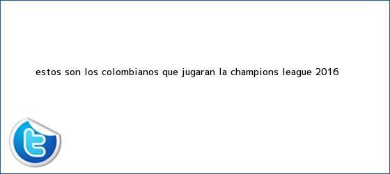 trinos de Estos son los colombianos que jugarán la <b>Champions League</b> 2016 ...