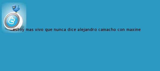trinos de Estoy más vivo que nunca dice <b>Alejandro Camacho</b>. Con Maxine <b>...</b>