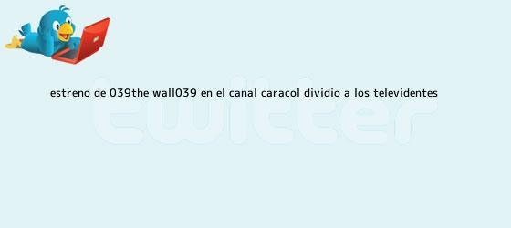 trinos de Estreno de &#039;<b>The Wall</b>&#039;, en el Canal Caracol, dividió a los televidentes ...