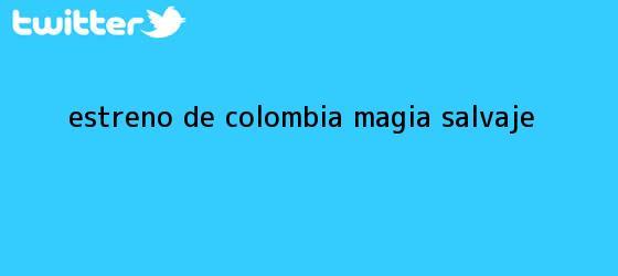 trinos de Estreno de <b>Colombia magia salvaje</b>