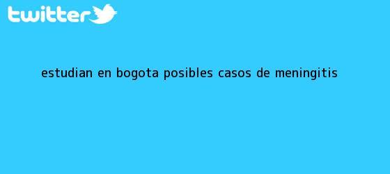trinos de Estudian en Bogotá posibles casos de <b>meningitis</b>