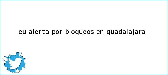 trinos de EU alerta por bloqueos en <b>Guadalajara</b>