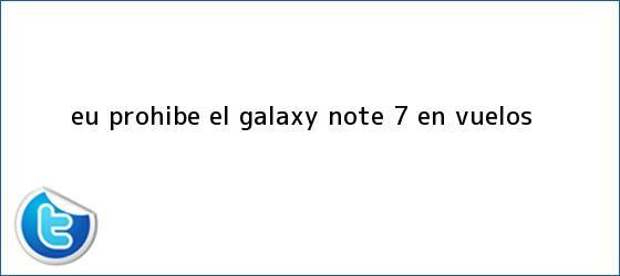 trinos de EU prohíbe el Galaxy <b>Note 7</b> en vuelos