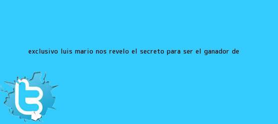 trinos de Exclusivo: Luis Mario nos reveló el secreto para ser el <b>ganador de</b> <b>...</b>