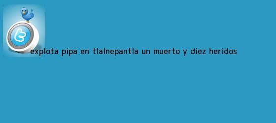 trinos de <b>Explota pipa en Tlalnepantla</b>; un muerto y diez heridos