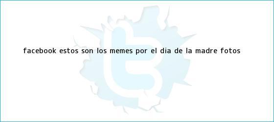 trinos de Facebook: estos son los <b>memes</b> por el <b>Día de la Madre</b> (FOTOS)