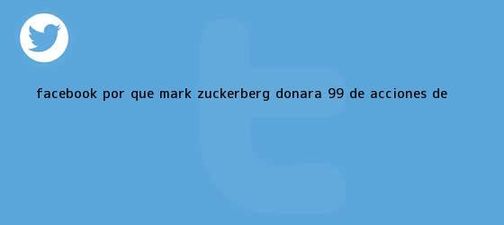 trinos de Facebook: ¿Por qué <b>Mark Zuckerberg</b> donará 99% de acciones de <b>...</b>