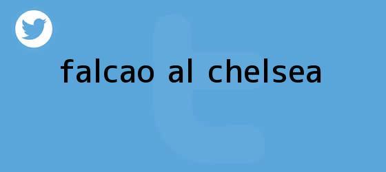 trinos de ¿<b>Falcao</b> al Chelsea?