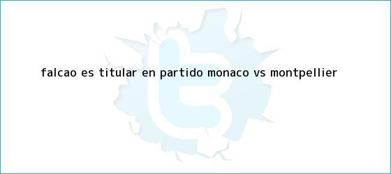 trinos de Falcao es titular en partido <b>Monaco vs Montpellier</b>
