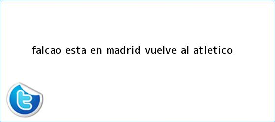 trinos de <b>Falcao</b> está en Madrid, ¿vuelve al Atlético?