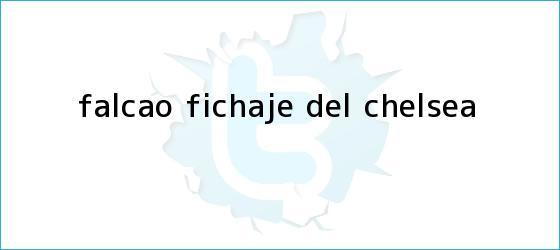 trinos de Falcao fichaje del <b>Chelsea</b>