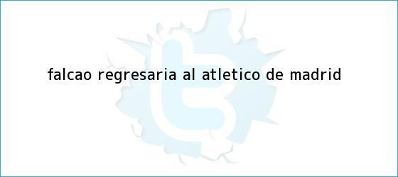 trinos de <b>Falcao</b> regresaría al Atlético de Madrid