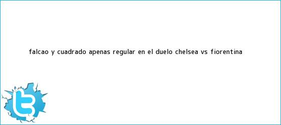 trinos de Falcao y Cuadrado, apenas regular en el duelo <b>Chelsea vs. Fiorentina</b>