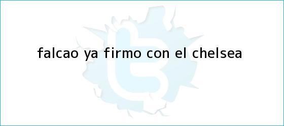 trinos de Falcao ya firmó con el <b>Chelsea</b>