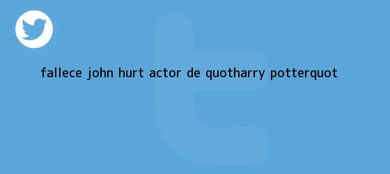 "trinos de Fallece <b>John Hurt</b>, actor de ""Harry Potter"""