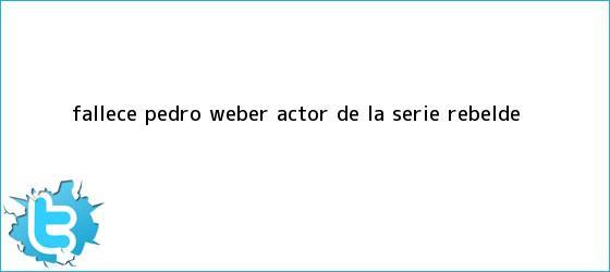 trinos de Fallece <b>Pedro Weber</b>, actor de la serie Rebelde