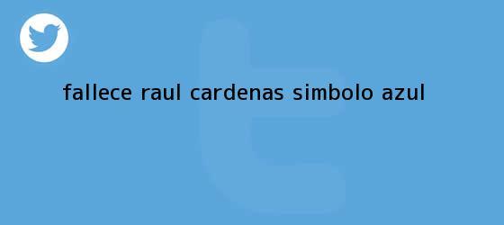 trinos de Fallece <b>Raúl Cárdenas</b>, símbolo Azul