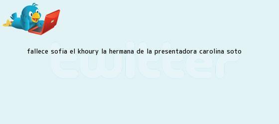 trinos de Fallece Sofía El Khoury, la hermana de la presentadora <b>Carolina Soto</b>