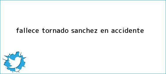 trinos de Fallece ?<b>Tornado</b>? <b>Sánchez</b> en accidente