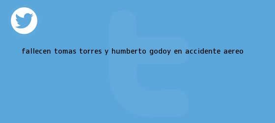 trinos de Fallecen Tomás Torres y <b>Humberto Godoy</b> en accidente aéreo