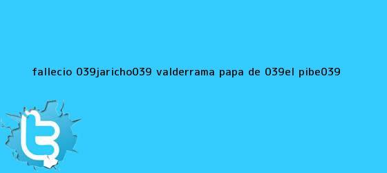 trinos de Falleció &#039;<b>Jaricho</b>&#039; <b>Valderrama</b>, papá de &#039;El Pibe&#039;