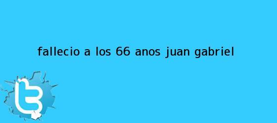 trinos de Falleció a los 66 años <b>Juan Gabriel</b>