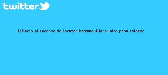 trinos de Falleció el reconocido locutor barranquillero <b>Jairo Paba</b> Salcedo