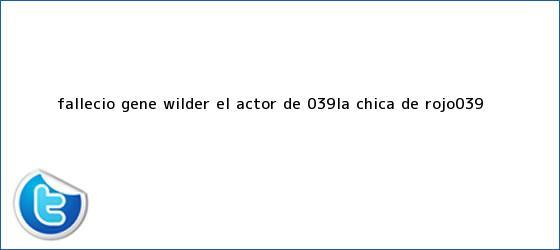 trinos de Falleció <b>Gene Wilder</b>, el actor de &#039;La chica de rojo&#039;