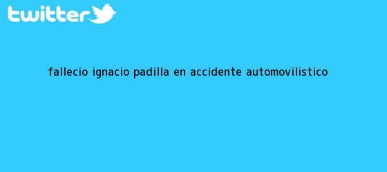 trinos de Falleció <b>Ignacio Padilla</b> en accidente automovilístico