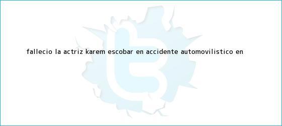 trinos de Falleció la actriz <b>Karem Escobar</b> en accidente automovilístico en <b>...</b>