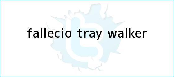 trinos de Falleció <b>Tray Walker</b>