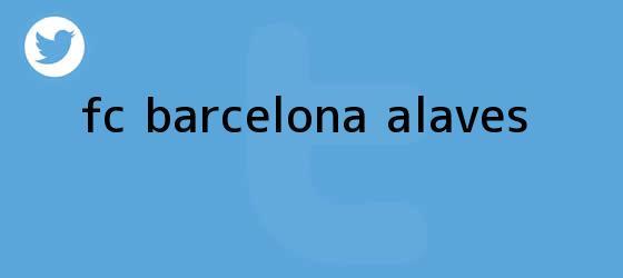 trinos de <b>FC Barcelona</b> - Alavés