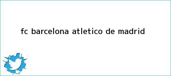 trinos de <b>FC Barcelona</b> - Atlético de Madrid