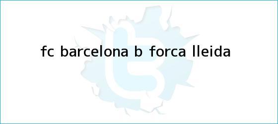 trinos de <b>FC Barcelona</b> B - Forca Lleida