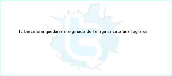 trinos de FC <b>Barcelona</b> quedaría marginado de la Liga si Cataluña logra su <b>...</b>