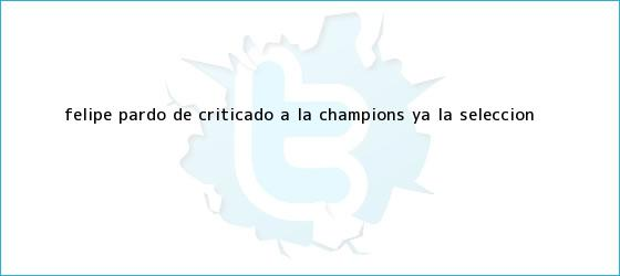 trinos de <b>Felipe Pardo</b>, de criticado, a la Champions ya la Selección